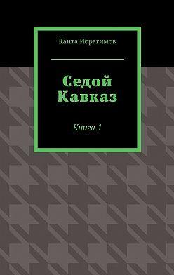 Канта Ибрагимов - Седой Кавказ. Книга1