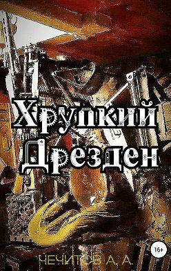Александр Чечитов - Хрупкий Дрезден