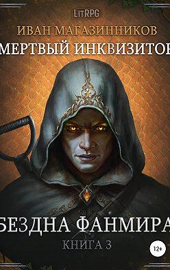 Иван Магазинников - Мертвый Инквизитор 3. Бездна Фанмира