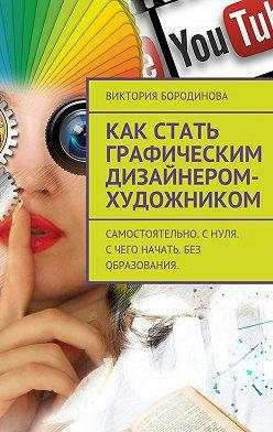 Виктория Бородинова - Как стать графическим дизайнером-художником. Самостоятельно. Снуля. Счего начать. Без образования.