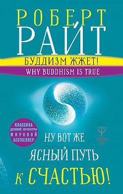 Роберт Райт - Буддизм жжет! Ну вот же ясный путь к счастью! Нейропсихология медитации и просветления