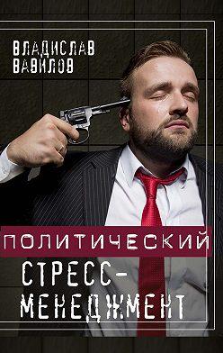 Владислав Вавилов - Политический стресс-менеджмент