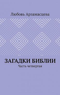 Любовь Арзамасцева - Загадки Библии. Часть четвертая