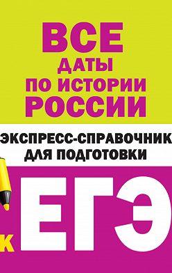 Коллектив авторов - Все даты по истории России. Экспресс-справочник для подготовки к ЕГЭ