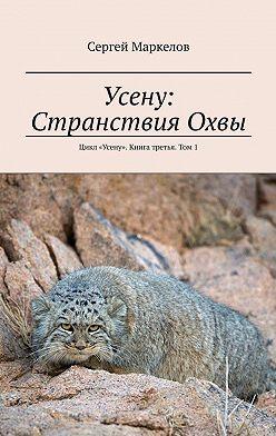 Сергей Маркелов - Усену: СтранствияОхвы. Цикл «Усену». Книга третья. Том1