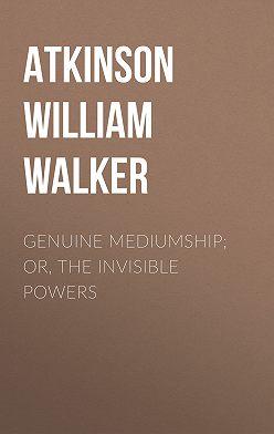 William Atkinson - Genuine Mediumship; or, The Invisible Powers