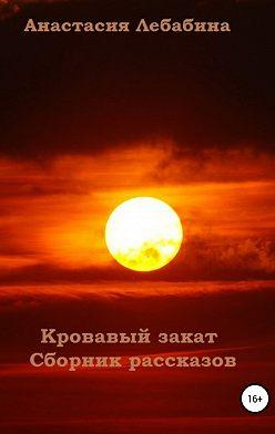Анастасия Лебабина - Кровавый закат. Сборник рассказов