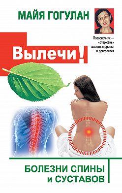 Майя Гогулан - Вылечи! Болезни спины и суставов