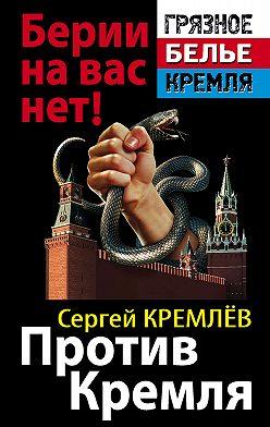 Сергей Кремлев - Против Кремля. Берии на вас нет!
