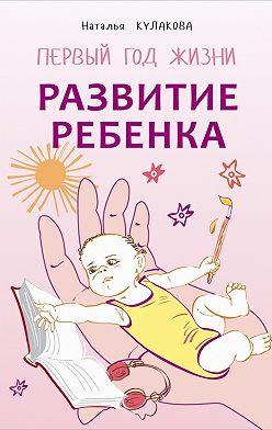 Наталья Кулакова - Развитие ребенка. Первый год жизни. Практический курс для родителей