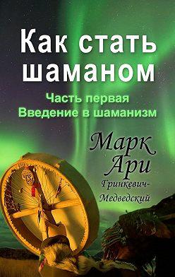 Марк Гринкевич-Медведский - Как стать шаманом. Часть первая. Введение в шаманизм