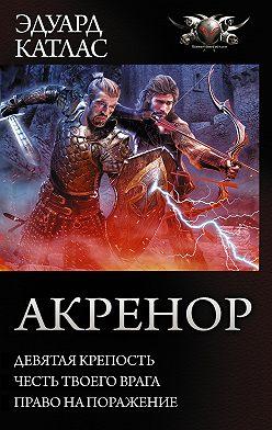 Эдуард Катлас - Акренор: Девятая крепость. Честь твоего врага. Право на поражение (сборник)