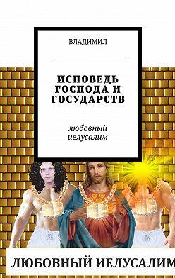 Владимил - Исповедь Господа и государств. Любовный Иелусалим