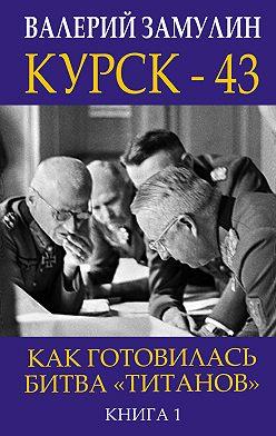 Валерий Замулин - Курск-43. Как готовилась битва «титанов». Книга 1