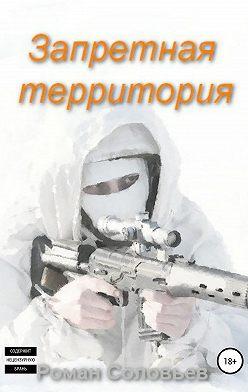 Роман Соловьев - Запретная территория