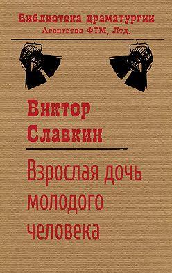 Виктор Славкин - Взрослая дочь молодого человека