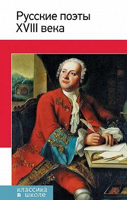 Неустановленный автор - Русские поэты XVIII века. Стихотворения, басни
