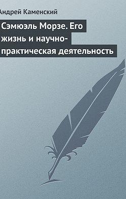 Андрей Каменский - Сэмюэль Морзе. Его жизнь и научно-практическая деятельность
