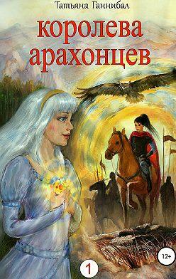 Татьяна Ганнибал - Королева арахонцев. Книга первая