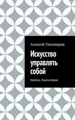 Алексей Тихомиров - Искусство управлять собой. Бесогон. Книга вторая