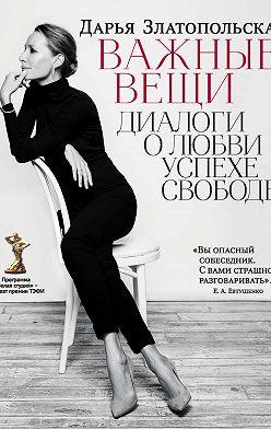 Дарья Златопольская - Важные вещи. Диалоги о любви, успехе, свободе