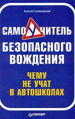 Алексей Громаковский - Самоучитель безопасного вождения. Чему не учат в автошколах