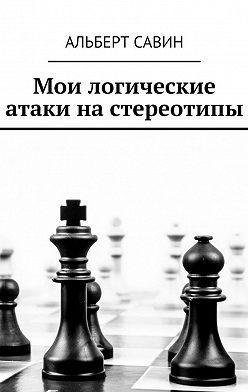 Альберт Савин - Мои логические атаки на стереотипы