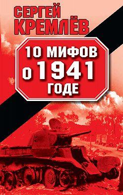 Сергей Кремлев - 10 мифов о 1941 годе