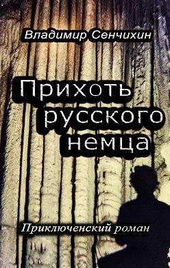 Владимир Сенчихин - Прихоть русского немца. Приключенческий роман