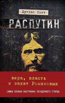 Дуглас Смит - Распутин. Вера, власть и закат Романовых