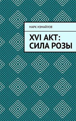 Марк Измайлов - XVI акт: Сила Розы