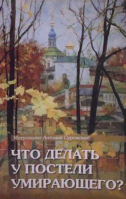Антоний Сурожский - Что делать у постели умирающего? Канон молебный