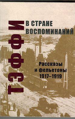 Надежда Тэффи - В стране воспоминаний. Рассказы и фельетоны. 1917–1919