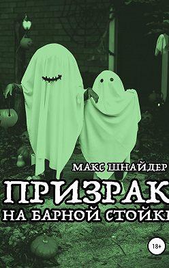 Макс Шнайдер - Призрак на барной стойке