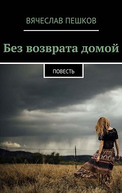 Вячеслав Пешков - Без возврата домой. Повесть