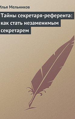 Илья Мельников - Тайны секретаря-референта: как стать незаменимым секретарем