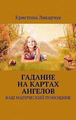 Кристина Ликарчук - Гадание на картах ангелов. Ваш магический помощник