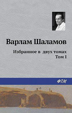 Варлам Шаламов - Избранное в двух томах. Том I