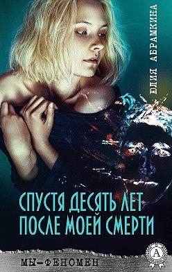 Юлия Абрамкина - Спустя десять лет после моей смерти