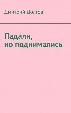 Дмитрий Долгов - Падали, ноподнимались