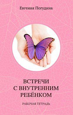 Евгения Погудина - Встречи сВнутренним ребенком. Рабочая тетрадь