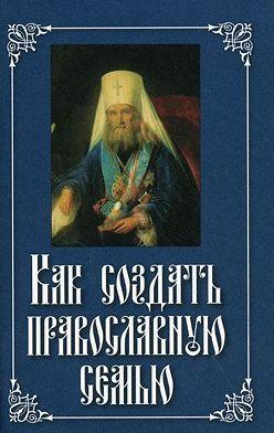 Неустановленный автор - Как создать православную семью