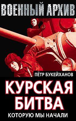 Петр Букейханов - Курская битва, которую мы начали