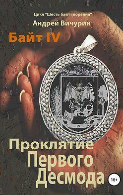 Андрей Вичурин - Байт IV. Проклятие Первого Десмода