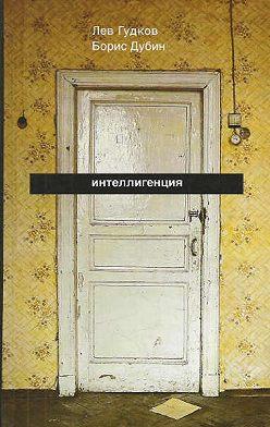 Борис Дубин - Интеллигенция. Заметки о литературно-политических иллюзиях