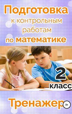 Мария Алимпиева - Подготовка к контрольным работам по математике. 2 класс