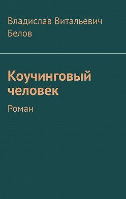 Владислав Белов - Коучинговый человек. Роман