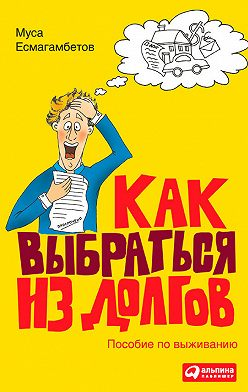 Муса Есмагамбетов - Как выбраться из долгов: Пособие по выживанию