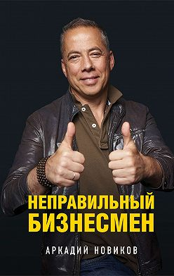 Аркадий Новиков - Неправильный бизнесмен
