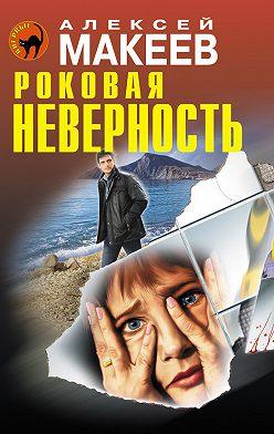 Алексей Макеев - Роковая неверность